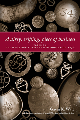 A Dirty, Trifling Piece of Business: Volume 1: The Revolutionary War as Waged from Canada in 1781 - Watt, Gavin K., and Morrison, James F. (Contributions by), and Smy, William A. (Contributions by)
