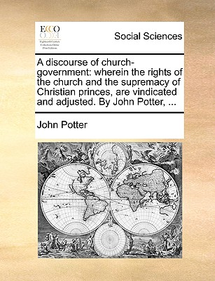 A Discourse of Church-Government: Wherein the Rights of the Church and the Supremacy of Christian Princes, Are Vindicated and Adjusted. by John Potter, ... - Potter, John