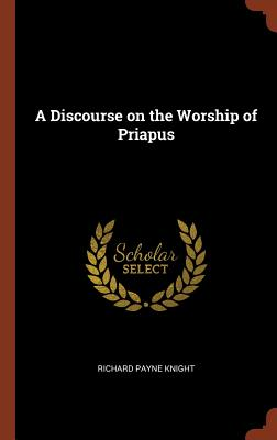 A Discourse on the Worship of Priapus - Knight, Richard Payne