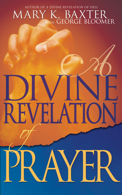 A Divine Revelation of Prayer - Baxter, Mary K, and Bloomer, George
