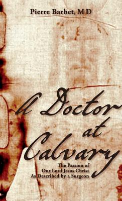 A Doctor at Calvary: The Passion of Our Lord Jesus Christ as Described by a Surgeon - Barbet, M D Pierre, and Barbet M D, Pierre
