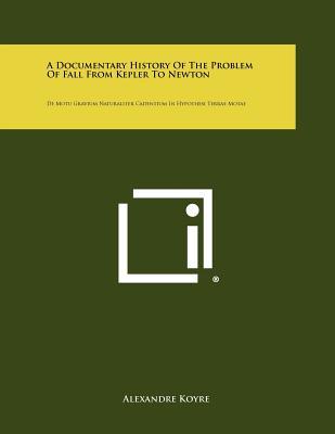 A Documentary History of the Problem of Fall from Kepler to Newton: de Motu Gravium Naturaliter Cadentium in Hypothesi Terrae Motae - Koyre, Alexandre