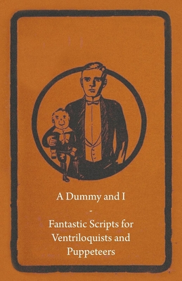 A Dummy and I - Fantastic Scripts for Ventriloquists and Puppeteers - Anon