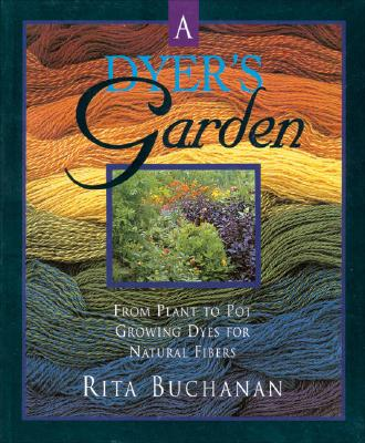 A Dyers Garden: From Plant to Pot: Growing Dyes for Natural Fibers - Buchanan, Rita
