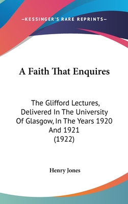 A Faith That Enquires: The Glifford Lectures, Delivered in the University of Glasgow, in the Years 1920 and 1921 (1922) - Jones, Henry