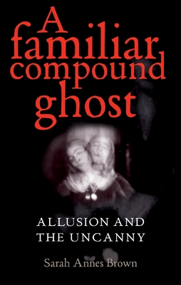 A Familiar Compound Ghost: Allusion and the Uncanny - Brown, Sarah, PhD