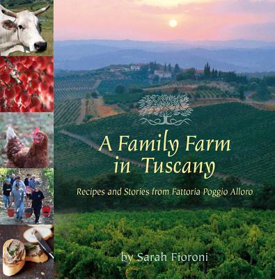 A Family Farm in Tuscany: Recipes and Stories from Fattoria Poggio Alloro - Fioroni, Sarah