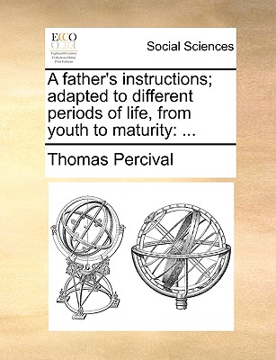 A Father's Instructions; Adapted to Different Periods of Life, from Youth to Maturity - Percival, Thomas