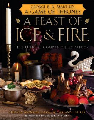 A Feast of Ice and Fire: The Official Companion Cookbook - Monroe-Cassel, Chelsea, and Lehrer, Sariann, and Martin, George R R (Introduction by)