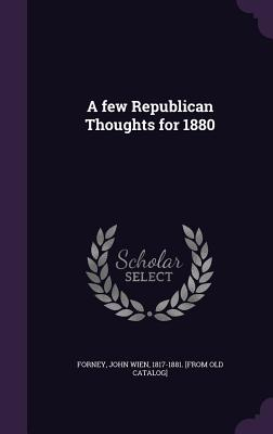 A Few Republican Thoughts for 1880 - Forney, John Wien 1817-1881 [From Old (Creator)
