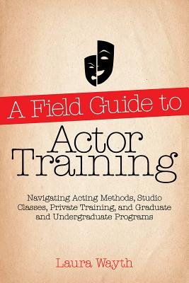 A Field Guide to Actor Training: Navigating Acting Methods, Studio Classes, Private Training, and Graduate and Undergraduate Programs - Wayth, Laura