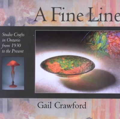 A Fine Line: Studio Crafts in Ontario from 1930 to the Present - Crawford, Gail