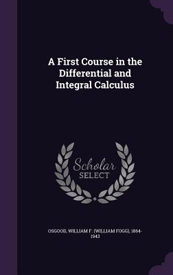 A First Course in the Differential and Integral Calculus - Osgood, William F (William Fogg) 1864- (Creator)