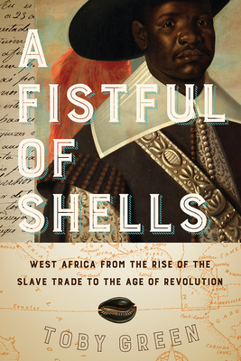 A Fistful of Shells: West Africa from the Rise of the Slave Trade to the Age of Revolution - Green, Toby
