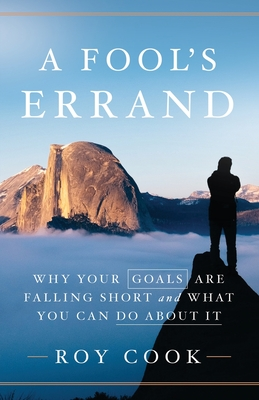 A Fool's Errand: Why Your Goals Are Falling Short and What You Can Do about It - Cook, Roy