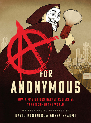 A for Anonymous: How a Mysterious Hacker Collective Transformed the World - Kushner, David, and Shadmi, Koren