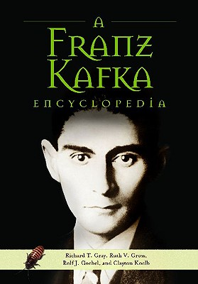 A Franz Kafka Encyclopedia - Gray, Richard T, and Gross, Ruth V, and Goebel, Rolf J