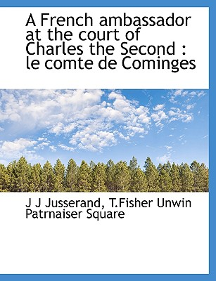 A French Ambassador at the Court of Charles the Second: Le Comte de Cominges - Jusserand, J J, and T Fisher Unwin Patrnaiser Square, Unwin Patrnaiser Square (Creator)