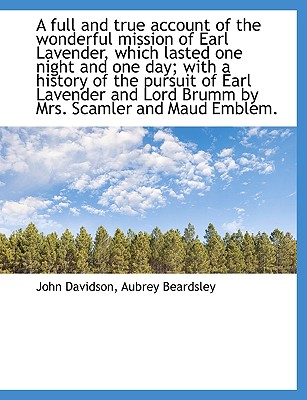 A Full and True Account of the Wonderful Mission of Earl Lavender, Which Lasted One Night and One Da - Davidson, John, and Beardsley, Aubrey
