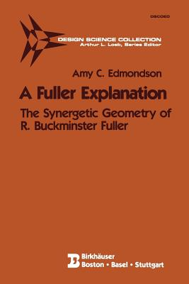A Fuller Explanation: The Synergetic Geometry of R. Buckminster Fuller - Edmondson, Amy C