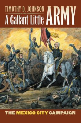 A Gallant Little Army: The Mexico City Campaign - Johnson, Timothy D
