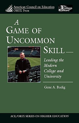 A Game of Uncommon Skill: Leading the Modern College and University - Budig, Gene A