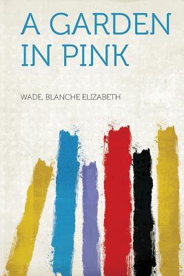 A Garden in Pink - Elizabeth, Wade Blanche (Creator)