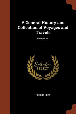 A General History and Collection of Voyages and Travels; Volume XVI - Kerr, Robert