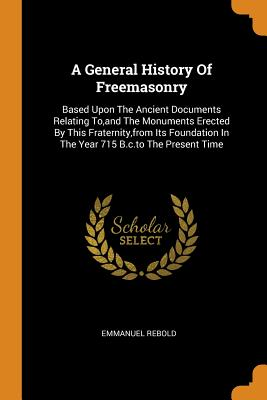 A General History of Freemasonry: Based Upon the Ancient Documents Relating To, and the Monuments Erected by This Fraternity, from Its Foundation in the Year 715 B.C.to the Present Time - Rebold, Emmanuel