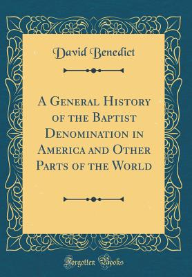 A General History of the Baptist Denomination in America and Other Parts of the World (Classic Reprint) - Benedict, David