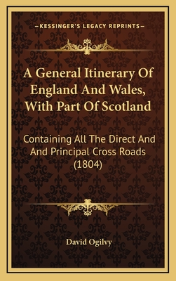A General Itinerary of England and Wales, with Part of Scotland: Containing All the Direct and and Principal Cross Roads (1804) - Ogilvy, David