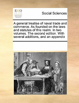 A General Treatise of Naval Trade and Commerce. as Founded on the Laws and Statutes of This Realm. in Two Volumes. the Second Edition. with Several Additions, and an Appendix - Multiple Contributors