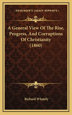 A General View of the Rise, Progress, and Corruptions of Christianity (1860) - Whately, Richard