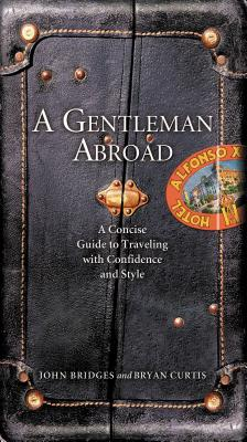 A Gentleman Abroad: A Concise Guide to Traveling with Confidence and Courtesy - Bridges, John