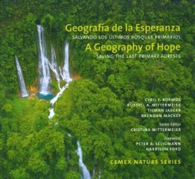 A Geography of Hope: Saving the Last Primary Forests / Geografia de la Esperanza: Salvando los Ultimos Bosques Primarios - Kormos, Cyril F., and Mittermeier, Russell A., and Jaeger, Tilman