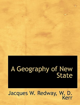 A Geography of New State - Redway, Jacques Wardlaw, and W D Kerr, D Kerr (Creator)