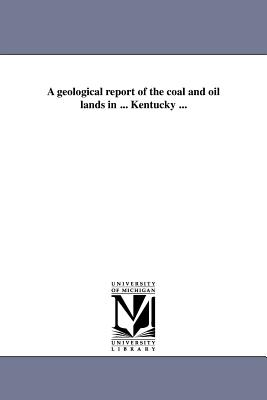 A Geological Report of the Coal and Oil Lands in ... Kentucky ... - Safford, James Merrill