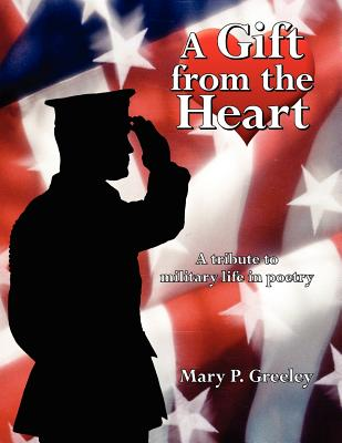 A Gift from the Heart: A Tribute to Military Life in Poetry - Greeley, Mary P