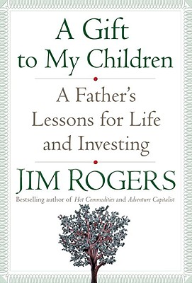 A Gift to My Children: A Father's Lessons for Life and Investing - Rogers, Jim