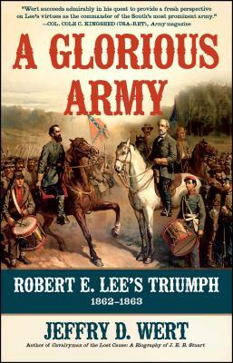 A Glorious Army: Robert E. Lee's Triumph, 1862-1863 - Wert, Jeffry D