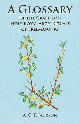 A Glossary of the Craft and Holy Royal Arch Rituals of Freemasonry - Jackson, A C F