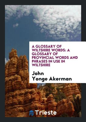 A Glossary of Wiltshire Words: A Glossary of Provincial Words and Phrases in Use in Wiltshire - Akerman, John Yonge