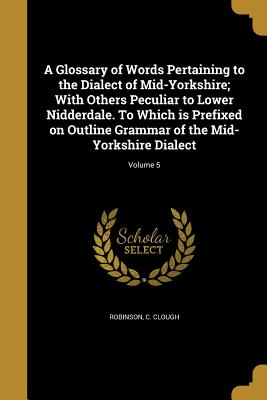 A Glossary of Words Pertaining to the Dialect of Mid-Yorkshire; With Others Peculiar to Lower Nidderdale. to Which Is Prefixed on Outline Grammar of the Mid-Yorkshire Dialect; Volume 5 - Robinson, C Clough (Creator)