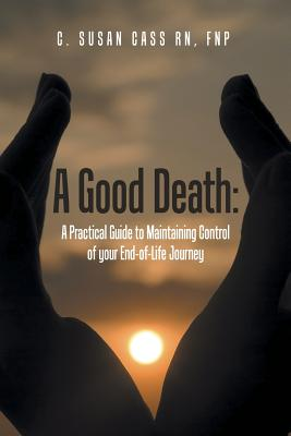 A Good Death: A Practical Guide to Maintaining Control of Your End-Of-Life Journey - Cass Rn, MS Fnp (Bc)