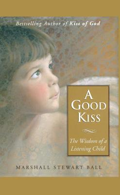 A Good Kiss: The Wisdom of a Listening Child - Ball, Marshall S