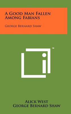 A Good Man Fallen Among Fabians: George Bernard Shaw - West, Alick, and Shaw, George Bernard