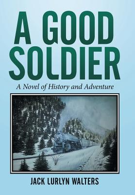 A Good Soldier: A Novel of History and Adventure - Walters, Jack Lurlyn