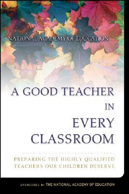 A Good Teacher in Every Classroom: Preparing the Highly Qualified Teachers Our Children Deserve - Darling-Hammond, Linda, and Baratz-Snowden, Joan