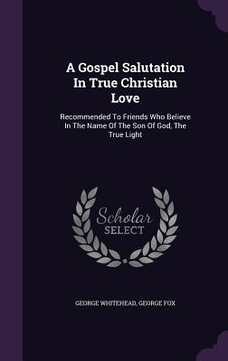 A Gospel Salutation in True Christian Love: Recommended to Friends Who Believe in the Name of the Son of God, the True Light - Whitehead, George, and Fox, George