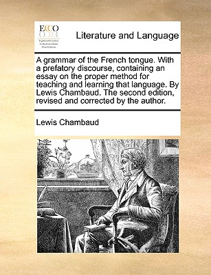 A Grammar of the French Tongue. with a Prefatory Discourse, Containing an Essay on the Proper Method for Teaching and Learning That Language. by Lewis Chambaud. the Second Edition, Revised and Corrected by the Author. - Chambaud, Lewis